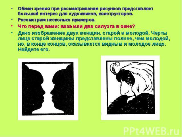 Обман зрения при рассматривании рисунков представляет большой интерес для художников, конструкторов.Рассмотрим несколько примеров.Что перед вами: ваза или два силуэта в окне?Дано изображение двух женщин, старой и молодой. Черты лица старой женщины п…