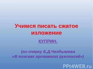Учимся писать сжатое изложение КУПРИН.(по очерку Б.Д.Челдышева «В поисках пропав