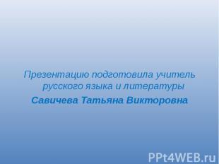 Презентацию подготовила учитель русского языка и литературыСавичева Татьяна Викт
