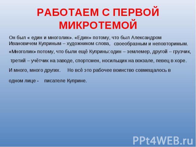 РАБОТАЕМ С ПЕРВОЙ МИКРОТЕМОЙОн был « един и многолик». «Един» потому, что был Александром Ивановичем Куприным – художником слова,своеобразным и неповторимым.«Многолик» потому, что были ещё Куприны: один – землемер, другой – грузчик,третий – учётчик …