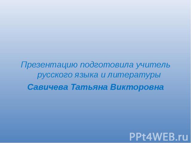 Презентацию подготовила учитель русского языка и литературыСавичева Татьяна Викторовна