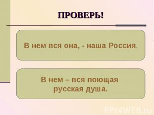 ПРОВЕРЬ!В нем вся она, - наша Россия.В нем – вся поющая русская душа.