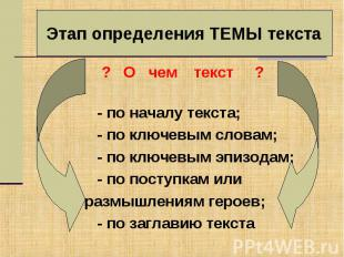 Этап определения ТЕМЫ текста ? О чем текст ? - по началу текста; - по ключевым с