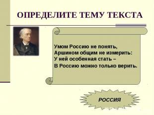 ОПРЕДЕЛИТЕ ТЕМУ ТЕКСТАУмом Россию не понять,Аршином общим не измерить:У ней особ