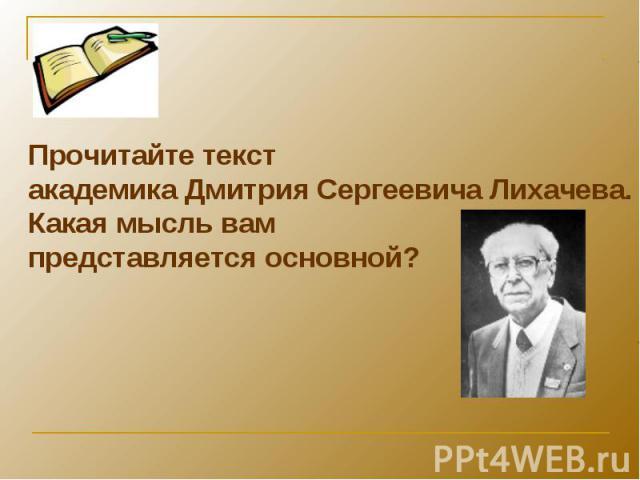 Прочитайте текстакадемика Дмитрия Сергеевича Лихачева. Какая мысль вам представляется основной?