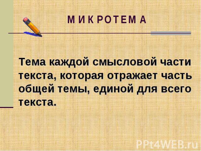 МИКРОТЕМАТема каждой смысловой части текста, которая отражает часть общей темы, единой для всеготекста.