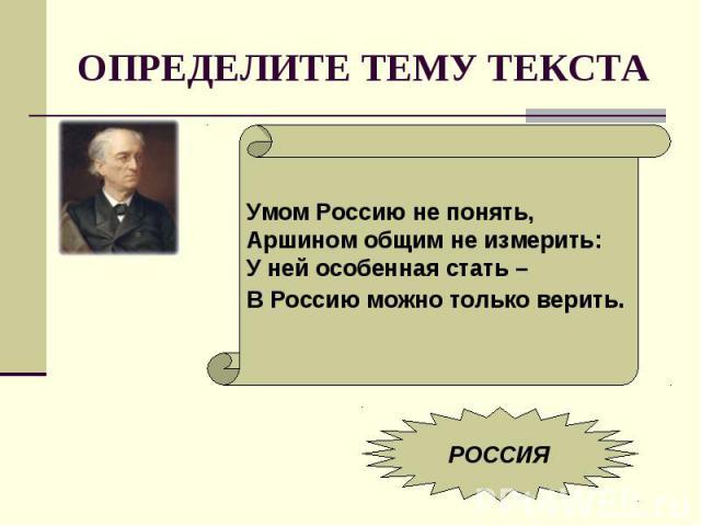 ОПРЕДЕЛИТЕ ТЕМУ ТЕКСТАУмом Россию не понять,Аршином общим не измерить:У ней особенная стать – В Россию можно только верить.