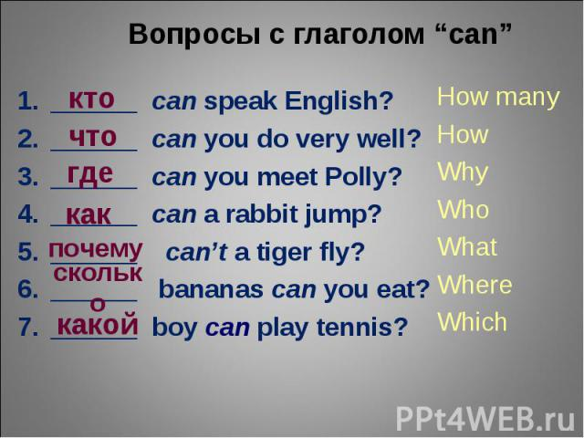 "Вопросы с глаголом ""can""______ can speak English?______ can you do very well?______ can you meet Polly?______ can a rabbit jump?______ can't a tiger fly?______ bananas can you eat?______ boy can play tennis? How many How Why Who What Where Which"