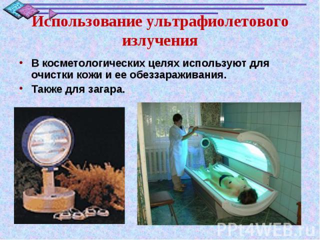 Использование ультрафиолетового излученияВ косметологических целях используют для очистки кожи и ее обеззараживания.Также для загара.