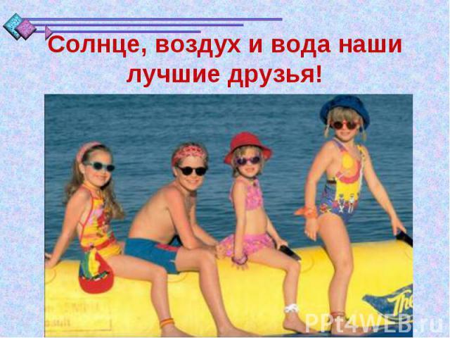 Солнце, воздух и вода наши лучшие друзья!