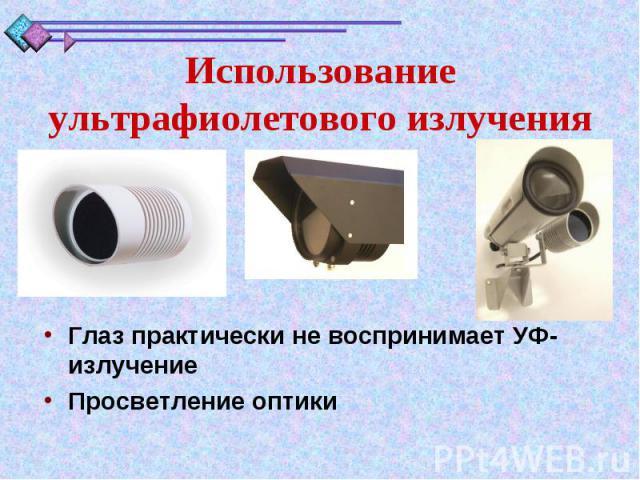 Использование ультрафиолетового излученияГлаз практически невоспринимает УФ- излучениеПросветление оптики