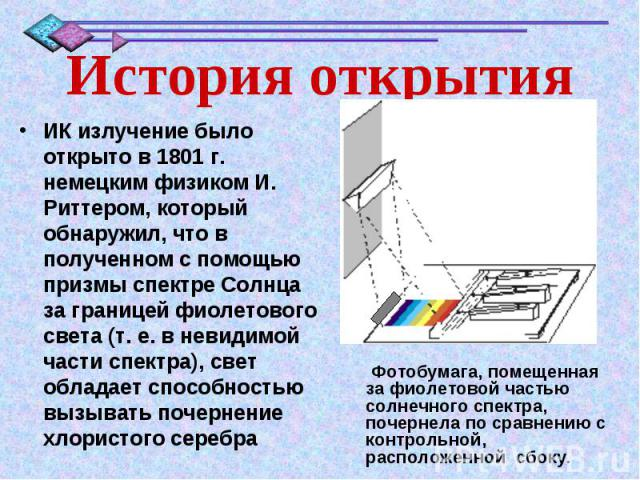 История открытияИК излучение было открыто в 1801 г. немецким физиком И. Риттером, который обнаружил, что в полученном с помощью призмы спектре Солнца за границей фиолетового света (т. е. в невидимой части спектра), свет обладает способностью вызыват…