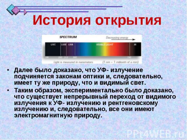 История открытияДалее было доказано, что УФ- излучение подчиняется законам оптики и, следовательно, имеет ту же природу, что и видимый свет. Таким образом, экспериментально было доказано, что существует непрерывный переход от видимого излучения к УФ…