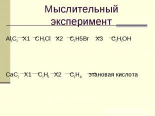 Мыслительный экспериментAl4C3 X1 CH3Cl X2 C2H5Br X3 C2H5OHCaC2 X1 C2H6 X2 C4H10