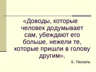 «Доводы, которые человек додумывает сам, убеждают его больше, нежели те, которые