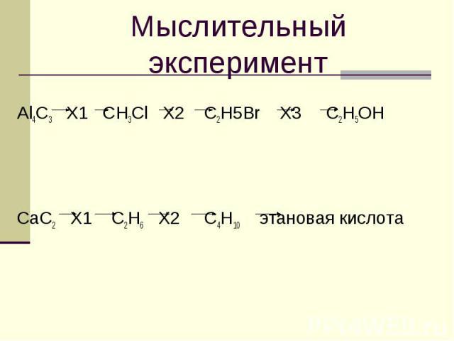 Мыслительный экспериментAl4C3 X1 CH3Cl X2 C2H5Br X3 C2H5OHCaC2 X1 C2H6 X2 C4H10 этановая кислота