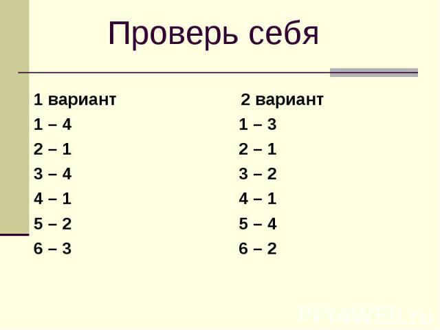 Проверь себя1 вариант 2 вариант1 – 4 1 – 3 2 – 1 2 – 1 3 – 4 3 – 2 4 – 1 4 – 1 5 – 2 5 – 4 6 – 3 6 – 2