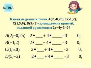 Какая из данных точек А(2;-0,25), В(-1;2), С(1,5;0), D(5;-2)-принадлежит прямой,