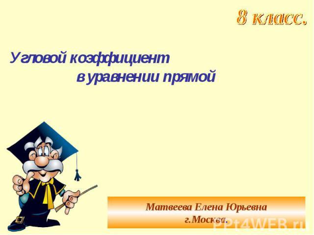 Угловой коэффициент в уравнении прямой Матвеева Елена Юрьевнаг.Москва.