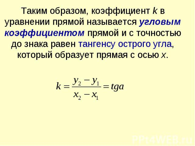 Таким образом, коэффициент k в уравнении прямой называется угловым коэффициентом прямой и с точностью до знака равен тангенсу острого угла, который образует прямая с осью x.