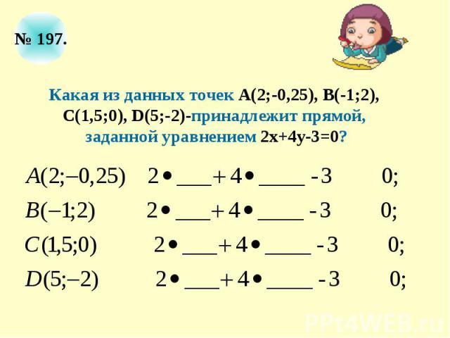 Какая из данных точек А(2;-0,25), В(-1;2), С(1,5;0), D(5;-2)-принадлежит прямой, заданной уравнением 2х+4у-3=0?