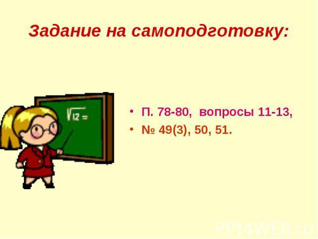 Задание на самоподготовку:П. 78-80, вопросы 11-13, № 49(3), 50, 51.