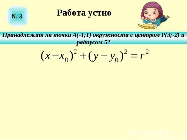 Работа устноПринадлежит ли точка А(-1;1) окружности с центром Р(3;-2) ирадиусом 5?