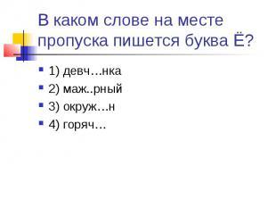 В каком слове на месте пропуска пишется буква Ё?1) девч…нка2) маж..рный3) окруж…