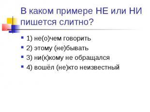 В каком примере НЕ или НИ пишется слитно?1) не(о)чем говорить2) этому (не)бывать