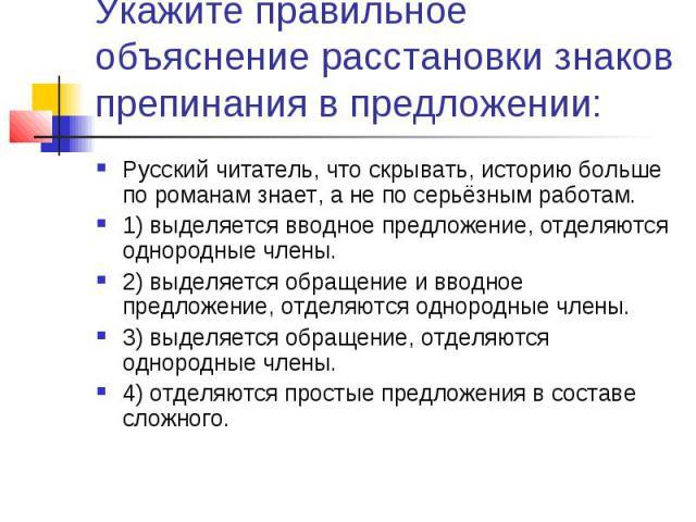 Укажите правильное объяснение расстановки знаков препинания в предложении:Русский читатель, что скрывать, историю больше по романам знает, а не по серьёзным работам.1) выделяется вводное предложение, отделяются однородные члены.2) выделяется обращен…