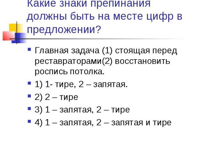 Какие знаки препинания должны быть на месте цифр в предложении?Главная задача (1) стоящая перед реставраторами(2) восстановить роспись потолка.1) 1- тире, 2 – запятая.2) 2 – тире3) 1 – запятая, 2 – тире4) 1 – запятая, 2 – запятая и тире