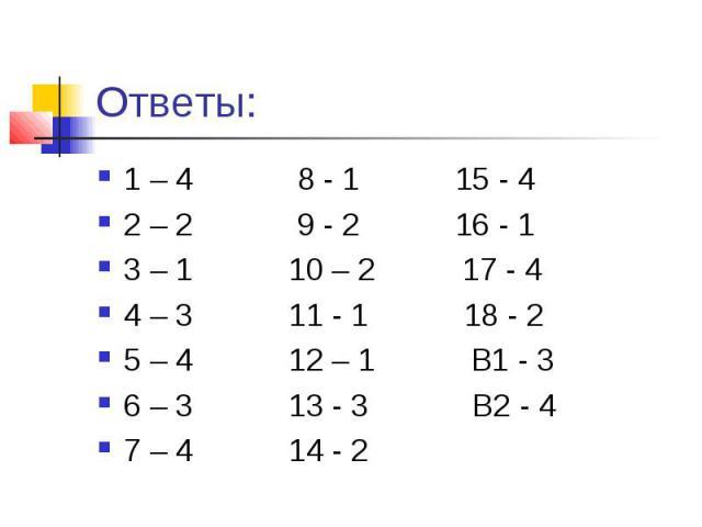 Ответы:1 – 4 8 - 1 15 - 42 – 2 9 - 2 16 - 1 3 – 1 10 – 2 17 - 44 – 3 11 - 1 18 - 25 – 4 12 – 1 В1 - 36 – 3 13 - 3 В2 - 4 7 – 4 14 - 2