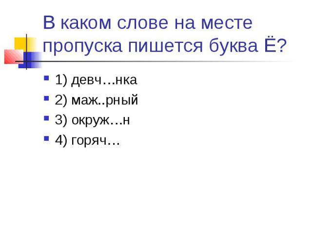 В каком слове на месте пропуска пишется буква Ё?1) девч…нка2) маж..рный3) окруж…н4) горяч…