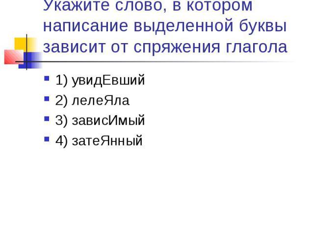 Укажите слово, в котором написание выделенной буквы зависит от спряжения глагола1) увидЕвший2) лелеЯла3) зависИмый4) затеЯнный