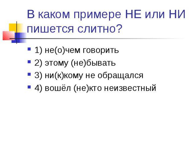 В каком примере НЕ или НИ пишется слитно?1) не(о)чем говорить2) этому (не)бывать3) ни(к)кому не обращался4) вошёл (не)кто неизвестный