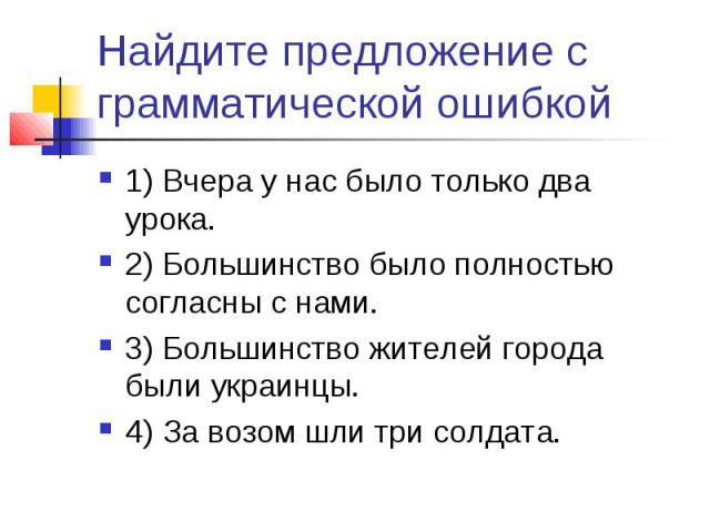 Найдите предложение с грамматической ошибкой1) Вчера у нас было только два урока.2) Большинство было полностью согласны с нами.3) Большинство жителей города были украинцы.4) За возом шли три солдата.