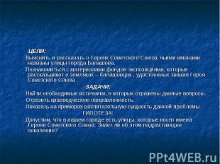 ЦЕЛИ: Выяснить и рассказать о Героях Советского Союза, чьими именами названы ули
