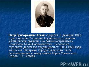 Петр Григорьевич Агеев -родился 5 декабря 1913 года в деревне Чирухино Шумихинск