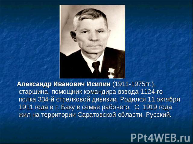 Александр Иванович Исипин (1911-1975гг.), старшина, помощник командира взвода 1124-го полка 334-й стрелковой дивизии. Родился 11 октября 1911 года в г. Баку в семье рабочего. С 1919 года жил на территории Саратовской области. Русский.