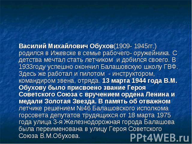 Василий Михайлович Обухов(1909- 1945гг.) родился в Ижевске в семье рабочего- оружейника. С детства мечтал стать летчиком и добился своего. В 1933году успешно окончил Балашовскую школу ГВФ. Здесь же работал и пилотом - инструктором, командиром звена,…