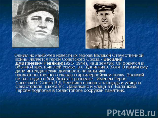 Одним их наиболее известных героев Великой Отечественной войны является герой Советского Союза - Василий Дмитриевич Ревякин(1921- 1944), наш земляк. Он родился в обычной крестьянской семье, в с. Данилкино. Хотя в армии ему дали интендантскую должнос…