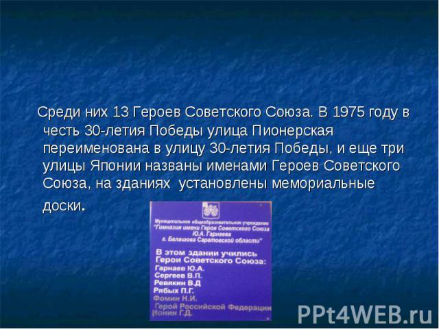 Среди них 13 Героев Советского Союза. В 1975 году в честь 30-летия Победы улица Пионерская переименована в улицу 30-летия Победы, и еще три улицы Японии названы именами Героев Советского Союза, на зданиях установлены мемориальные доски.