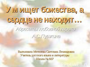 Ум ищет божества, а сердце не находит… Адресаты любовной лирики А.С.Пушкина Выпо