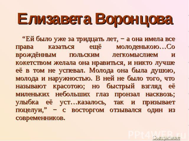 """Елизавета Воронцова """"Ей было уже за тридцать лет, − а она имела все права казаться ещё молоденькою…Со врождённым польским легкомыслием и кокетством желала она нравиться, и никто лучше её в том не успевал. Молода она была душою, молода и наружностью.…"""