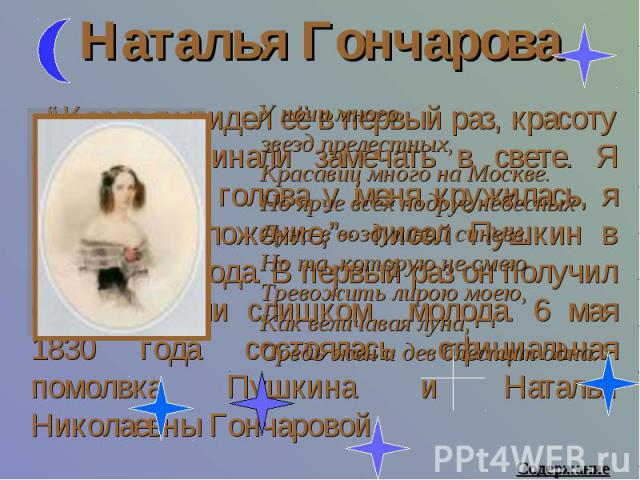 """Наталья Гончарова У ночи многозвезд прелестных,Красавиц много на Москве.Но ярче всех подруг небесныхЛуна в воздушной синеве.Но та, которую не смеюТревожить лирою моею,Как величавая луна,Средь жен и дев блестит одна. """"Когда я увидел её в первый раз, …"""