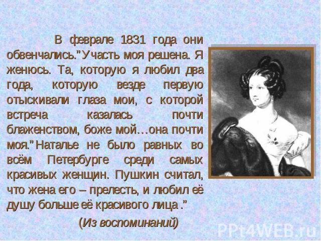 """В феврале 1831 года они обвенчались.""""Участь моя решена. Я женюсь. Та, которую я любил два года, которую везде первую отыскивали глаза мои, с которой встреча казалась почти блаженством, боже мой…она почти моя.""""Наталье не было равных во всём Петербург…"""