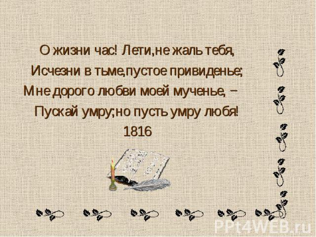 О жизни час! Лети,не жаль тебя,Исчезни в тьме,пустое привиденье; Мне дорого любви моей мученье, −Пускай умру;но пусть умру любя!1816