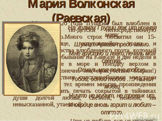 Мария Волконская (Раевская)На холмах Грузии лежит ночная мгла;Шумит Арагва предо мною.Мне грустно и легко;печаль моя светла;Печаль моя полна тобою.Тобой, одной тобой …Унынья моегоНичто не мучит, не тревожит,И сердце вновь горит и любит – оттого,Что …