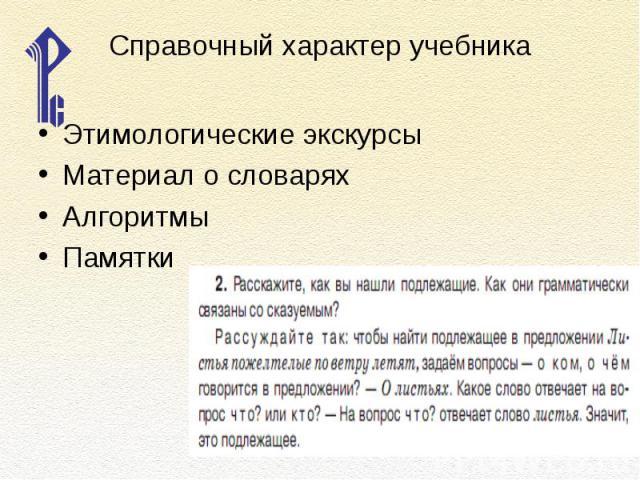 Справочный характер учебникаЭтимологические экскурсыМатериал о словаряхАлгоритмыПамятки