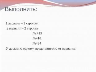 Выполнить: 1 вариант – 1 строчку 2 вариант – 2 строчку № 413 №418 №424 У доски п